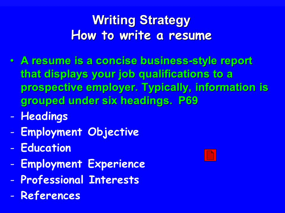 Writing Strategy How to write a resume A resume is a concise business-style report that displays your job qualifications to a prospective employer.
