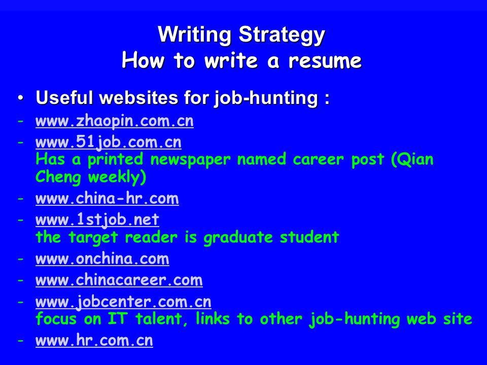 Writing Strategy How to write a resume Useful websites for job-hunting :Useful websites for job-hunting : Has a printed newspaper named career post (Qian Cheng weekly) the target reader is graduate studentwww.1stjob.net focus on IT talent, links to other job-hunting web sitewww.jobcenter.com.cn -