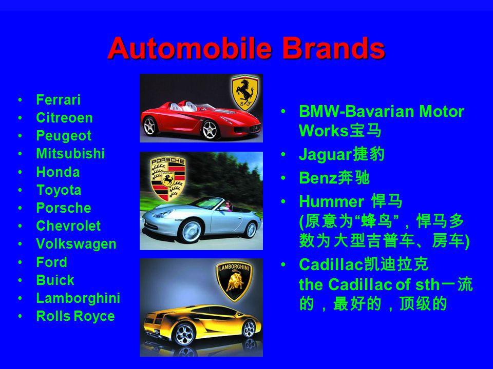 Automobile Brands Ferrari Citreoen Peugeot Mitsubishi Honda Toyota Porsche Chevrolet Volkswagen Ford Buick Lamborghini Rolls Royce BMW-Bavarian Motor Works Jaguar Benz Hummer ( ) Cadillac the Cadillac of sth