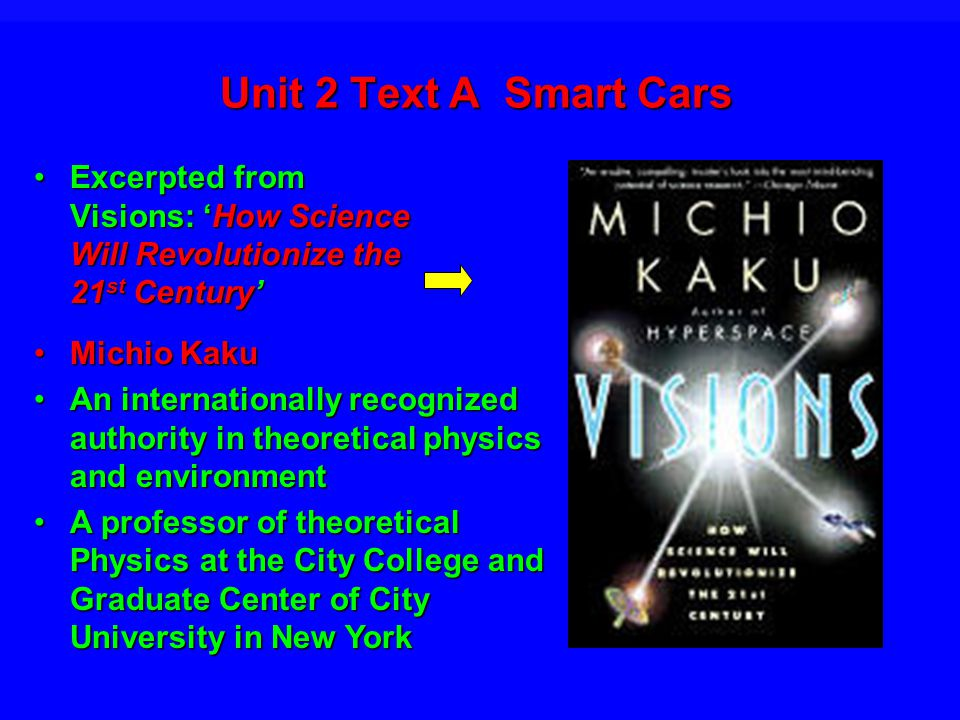 Unit 2 Text A Smart Cars Excerpted from Visions: How Science Will Revolutionize the 21 st CenturyExcerpted from Visions: How Science Will Revolutionize the 21 st Century Michio KakuMichio Kaku An internationally recognized authority in theoretical physics and environmentAn internationally recognized authority in theoretical physics and environment A professor of theoretical Physics at the City College and Graduate Center of City University in New YorkA professor of theoretical Physics at the City College and Graduate Center of City University in New York