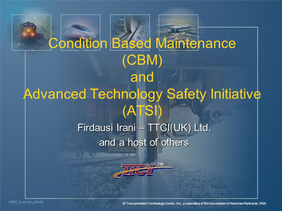 TM <CBM_Overview_Nov05 - 12 © TTCI/AAR, 2005 Improved Car Maintenance with CBM u Focusing Limited Mechanical Maintenance Resources on Worst Performing Cars Resources on Worst Performing Cars u Evaluations Conducted in Multiple Areas: l Safety l Car Condition l Economic Operation u Car Condition-Based Maintenance Less Disruptive Than Component Failure Maintenance Than Component Failure Maintenance u Detector Data used to Develop Shopping Program