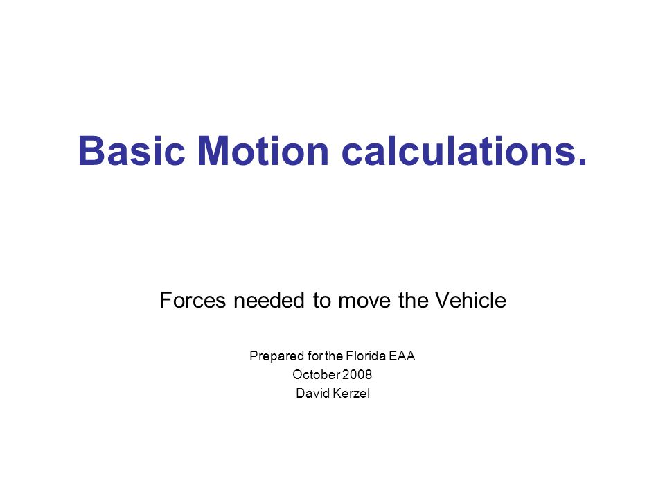 Basic Motion calculations. Forces needed to move the Vehicle Prepared for the Florida EAA October 2008 David Kerzel