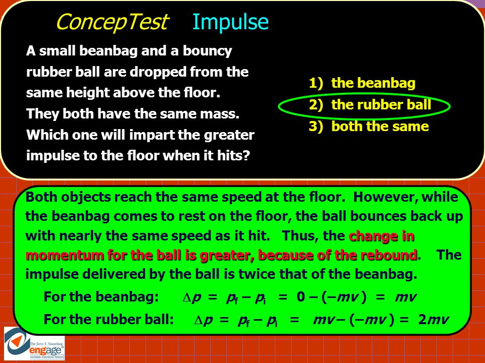 A small beanbag and a bouncy rubber ball are dropped from the same height above the floor. They both have the same mass. Which one will impart the gre