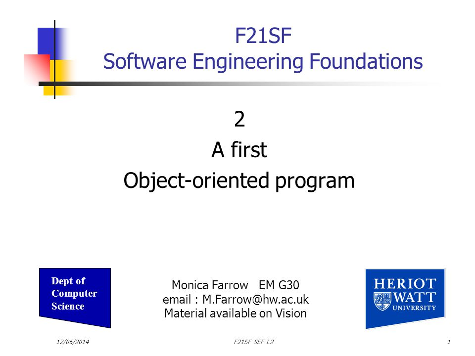 12/06/2014F21SF SEF L21 F21SF Software Engineering Foundations 2 A first Object-oriented program Monica Farrow EM G30 email : M.Farrow@hw.ac.uk Material available on Vision Dept of Computer Science