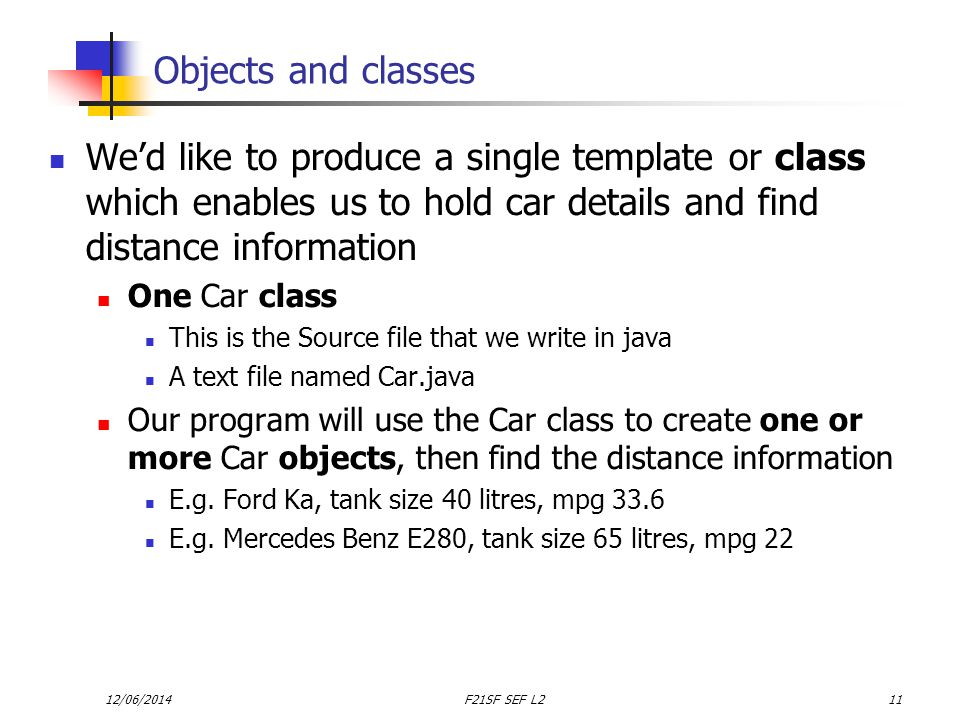 12/06/2014F21SF SEF L211 Objects and classes Wed like to produce a single template or class which enables us to hold car details and find distance information One Car class This is the Source file that we write in java A text file named Car.java Our program will use the Car class to create one or more Car objects, then find the distance information E.g.