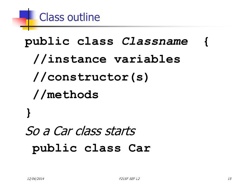 12/06/2014F21SF SEF L215 Class outline public class Classname { //instance variables //constructor(s) //methods } So a Car class starts public class Car