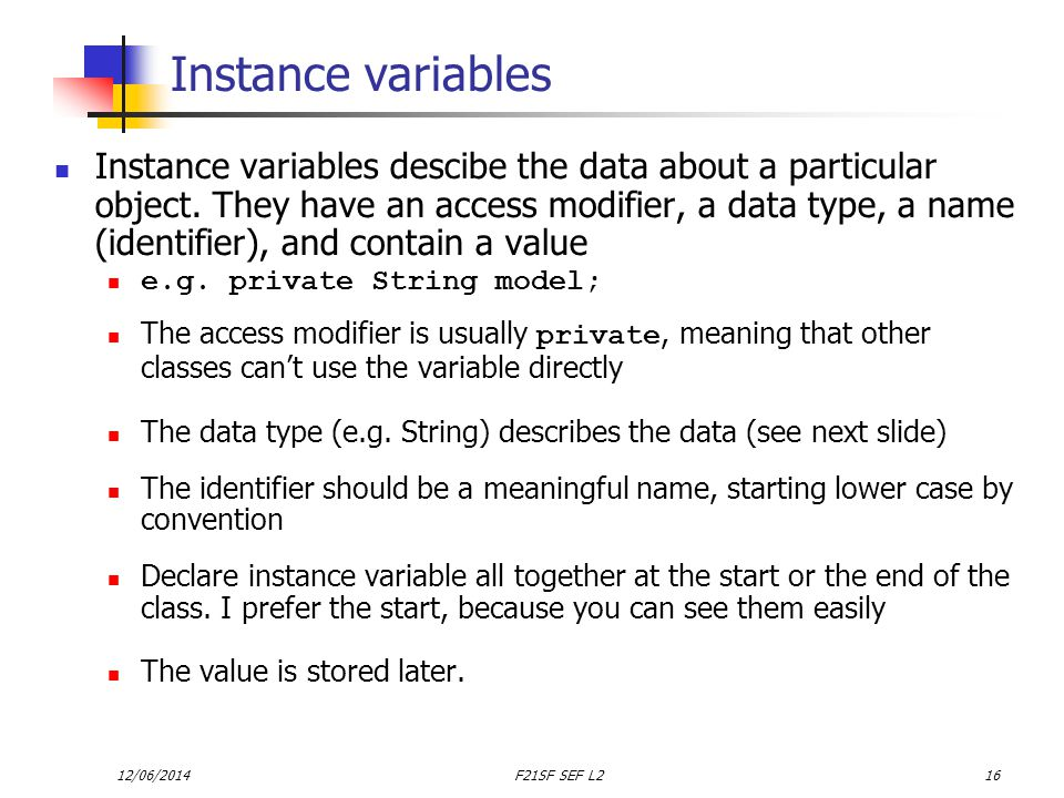 12/06/2014F21SF SEF L216 Instance variables Instance variables descibe the data about a particular object.