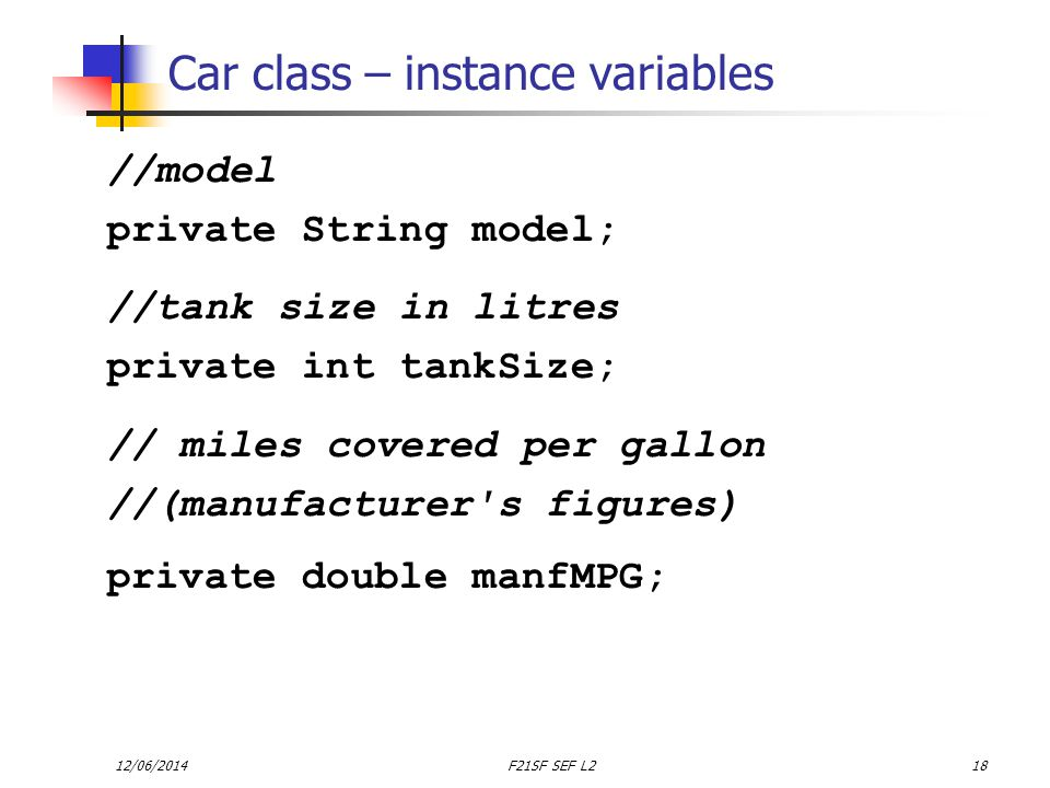12/06/2014F21SF SEF L218 Car class – instance variables //model private String model; //tank size in litres private int tankSize; // miles covered per gallon //(manufacturer s figures) private double manfMPG;