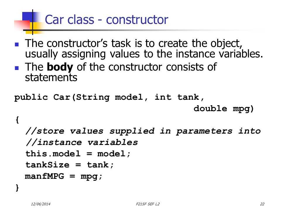12/06/2014F21SF SEF L222 Car class - constructor The constructors task is to create the object, usually assigning values to the instance variables.