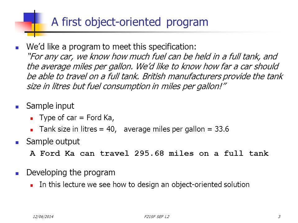 12/06/2014F21SF SEF L224 The program so far : MainCar class public class MainCar { public static void main (String[] args) { //create a Car Car myCar = new Car(Ford Ka, 40, 33.6); } //end main method } //end class