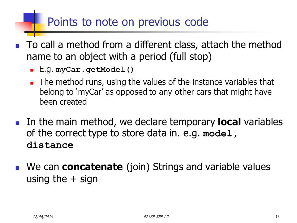 12/06/2014F21SF SEF L231 Points to note on previous code To call a method from a different class, attach the method name to an object with a period (full stop) E.g.