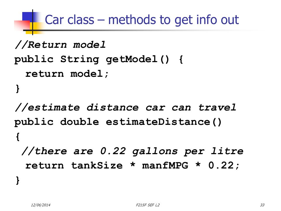 12/06/2014F21SF SEF L233 Car class – methods to get info out //Return model public String getModel() { return model; } //estimate distance car can travel public double estimateDistance() { //there are 0.22 gallons per litre return tankSize * manfMPG * 0.22; }