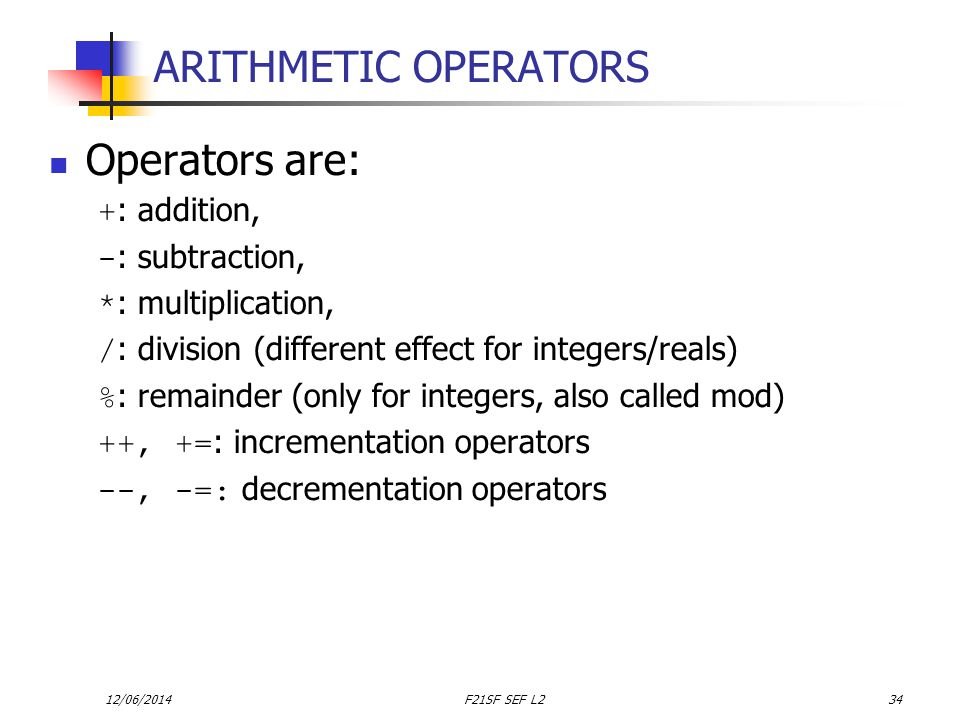 12/06/2014F21SF SEF L234 ARITHMETIC OPERATORS Operators are: + : addition, - : subtraction, * : multiplication, / : division (different effect for integers/reals) % : remainder (only for integers, also called mod) ++, += : incrementation operators --, -=: decrementation operators