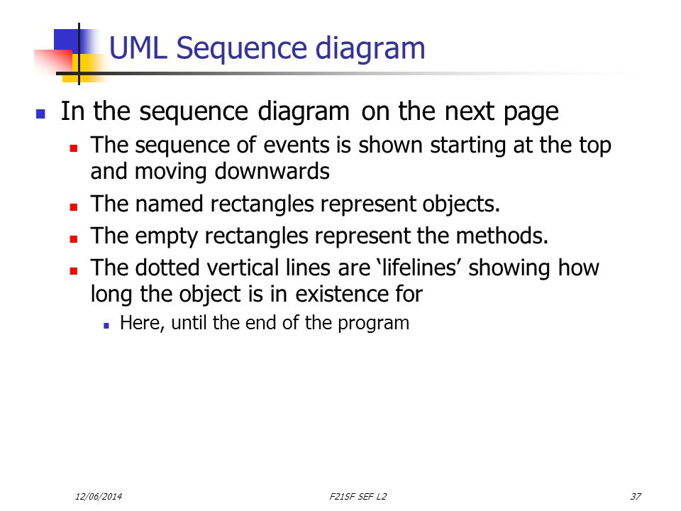 12/06/2014F21SF SEF L237 UML Sequence diagram In the sequence diagram on the next page The sequence of events is shown starting at the top and moving downwards The named rectangles represent objects.