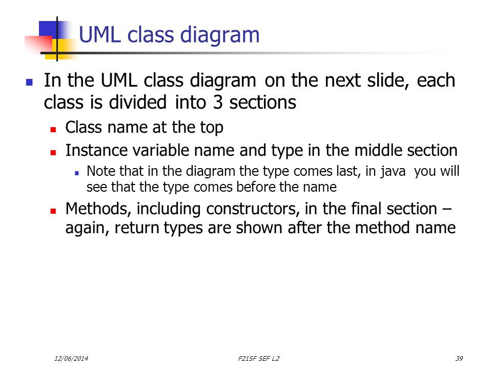 12/06/2014F21SF SEF L239 UML class diagram In the UML class diagram on the next slide, each class is divided into 3 sections Class name at the top Instance variable name and type in the middle section Note that in the diagram the type comes last, in java you will see that the type comes before the name Methods, including constructors, in the final section – again, return types are shown after the method name