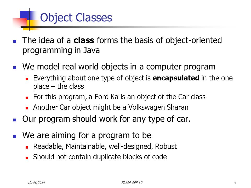 12/06/2014F21SF SEF L24 Object Classes The idea of a class forms the basis of object-oriented programming in Java We model real world objects in a computer program Everything about one type of object is encapsulated in the one place – the class For this program, a Ford Ka is an object of the Car class Another Car object might be a Volkswagen Sharan Our program should work for any type of car.