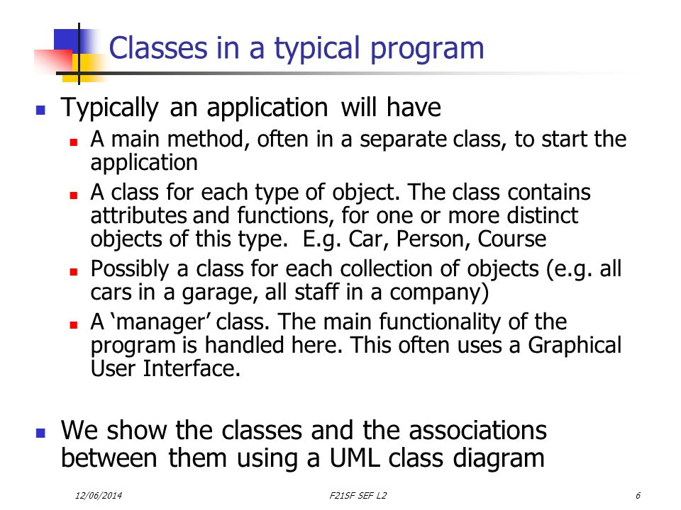 12/06/2014F21SF SEF L26 Classes in a typical program Typically an application will have A main method, often in a separate class, to start the application A class for each type of object.