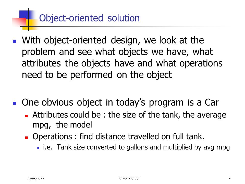 12/06/2014F21SF SEF L28 Object-oriented solution With object-oriented design, we look at the problem and see what objects we have, what attributes the objects have and what operations need to be performed on the object One obvious object in todays program is a Car Attributes could be : the size of the tank, the average mpg, the model Operations : find distance travelled on full tank.