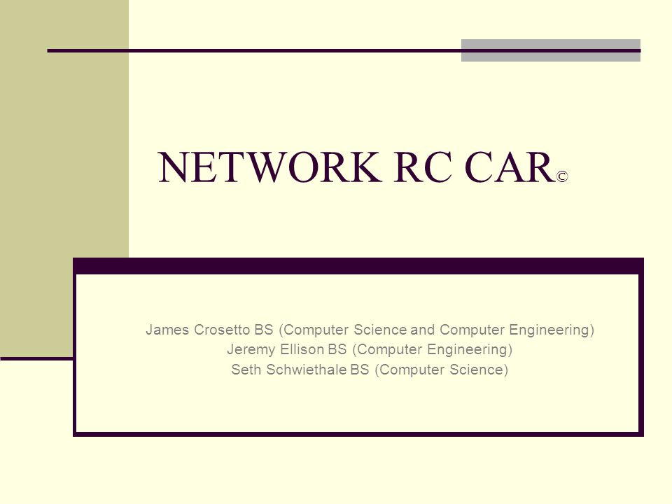 NETWORK RC CAR © James Crosetto BS (Computer Science and Computer Engineering) Jeremy Ellison BS (Computer Engineering) Seth Schwiethale BS (Computer Science)