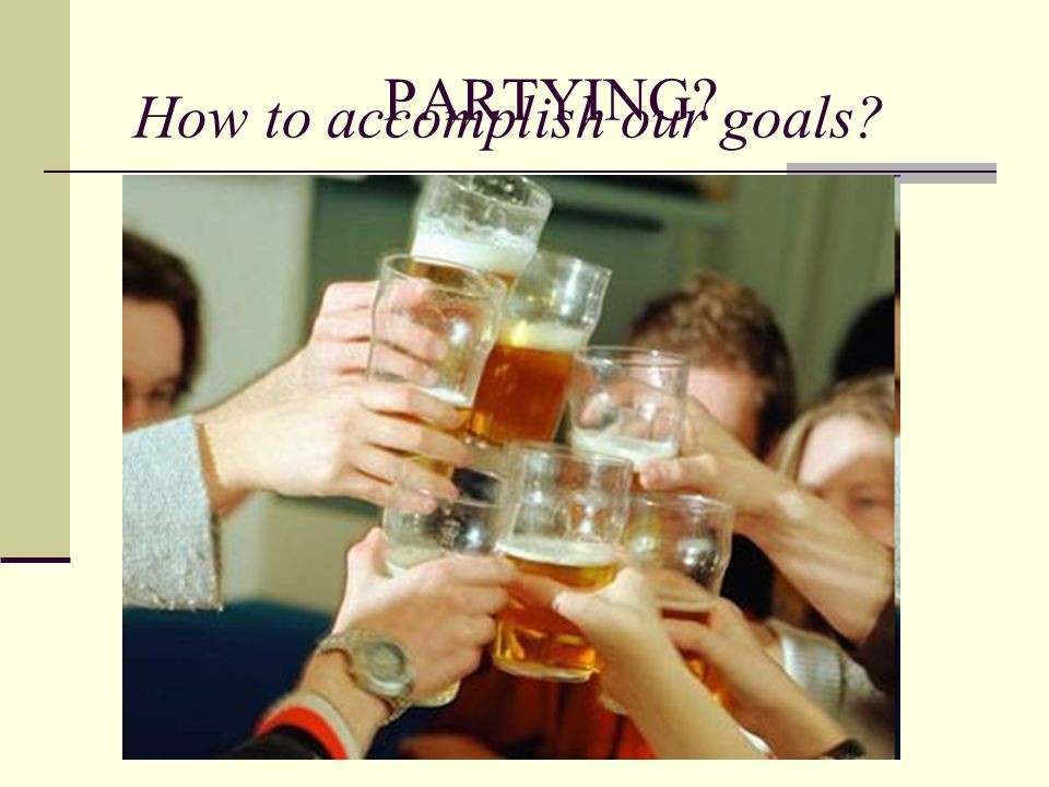 PARTYING? How to accomplish our goals?