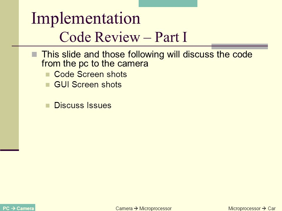 This slide and those following will discuss the code from the pc to the camera Code Screen shots GUI Screen shots Discuss Issues PC CameraCamera MicroprocessorMicroprocessor Car Implementation Code Review – Part I