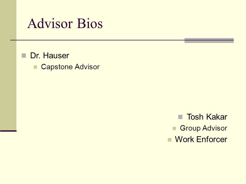 Advisor Bios Tosh Kakar Group Advisor Work Enforcer Dr. Hauser Capstone Advisor