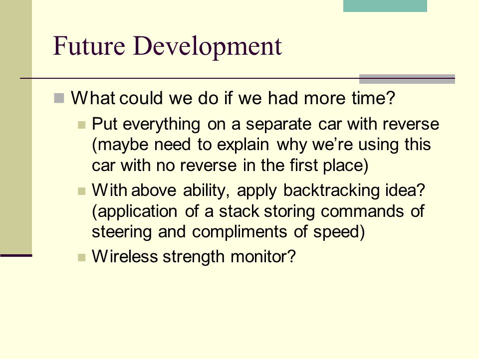 Future Development What could we do if we had more time? Put everything on a separate car with reverse (maybe need to explain why were using this car