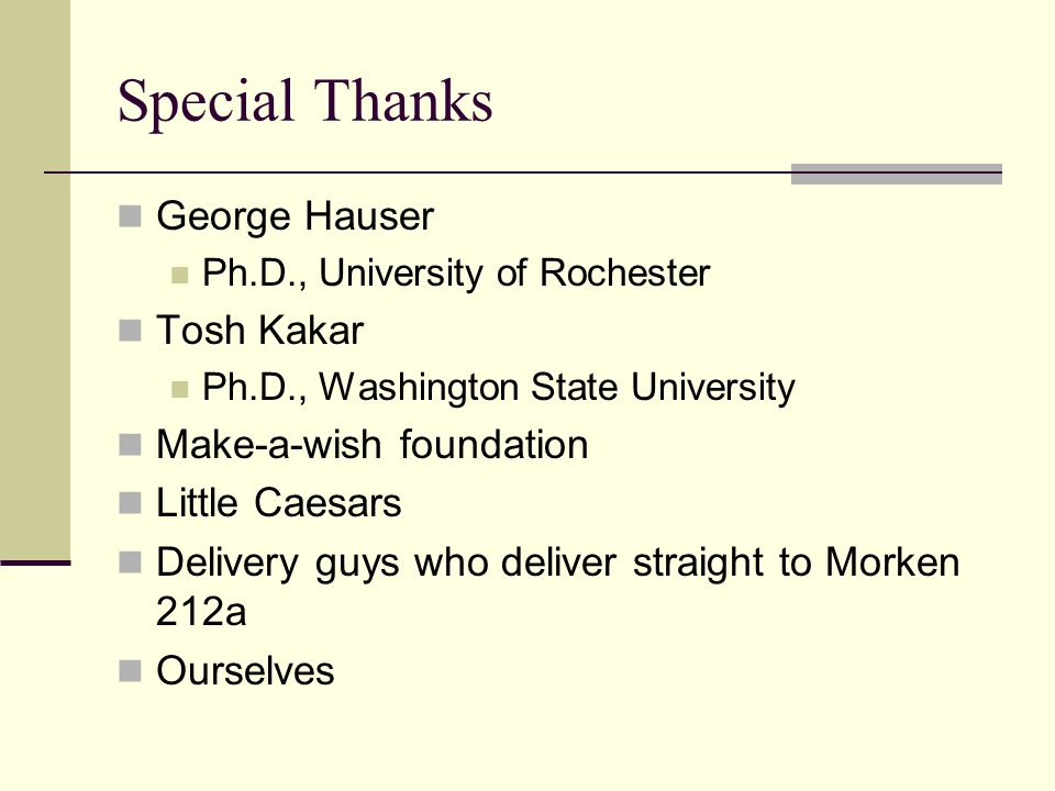Special Thanks George Hauser Ph.D., University of Rochester Tosh Kakar Ph.D., Washington State University Make-a-wish foundation Little Caesars Delivery guys who deliver straight to Morken 212a Ourselves