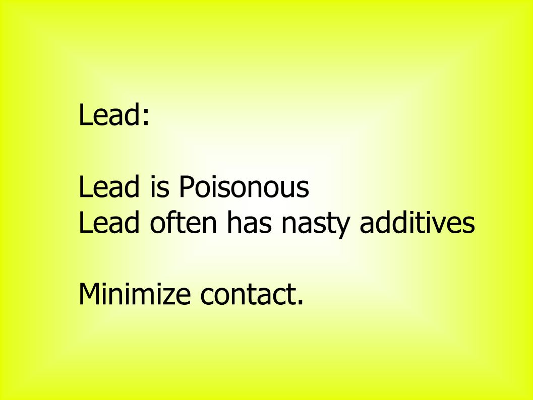 Lead: Lead is Poisonous Lead often has nasty additives Minimize contact.