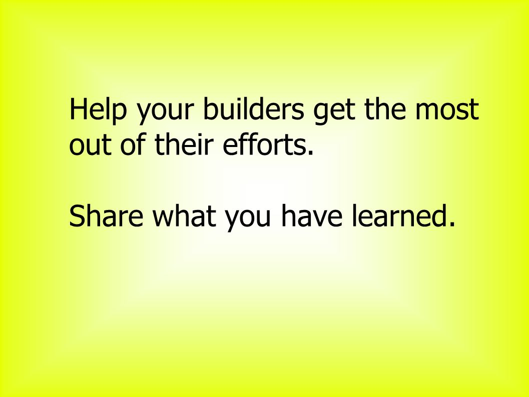 Help your builders get the most out of their efforts. Share what you have learned.
