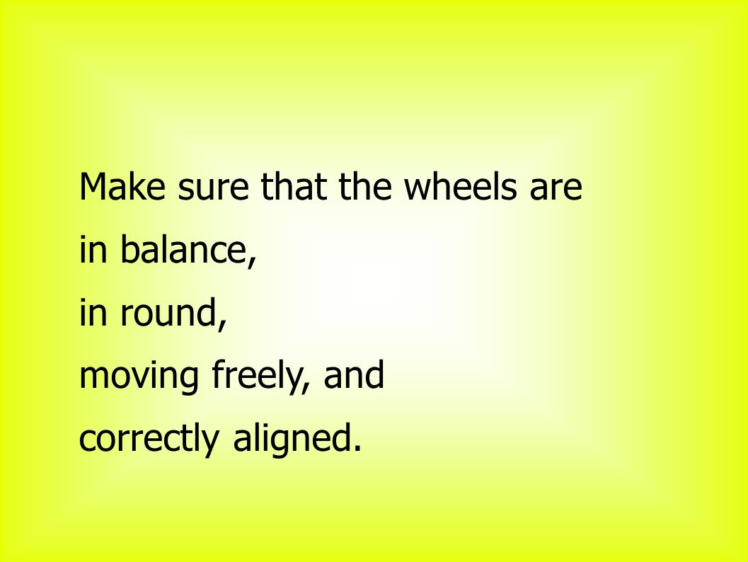 Make sure that the wheels are in balance, in round, moving freely, and correctly aligned.