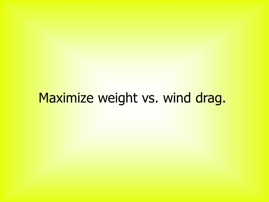 Maximize weight vs. wind drag.
