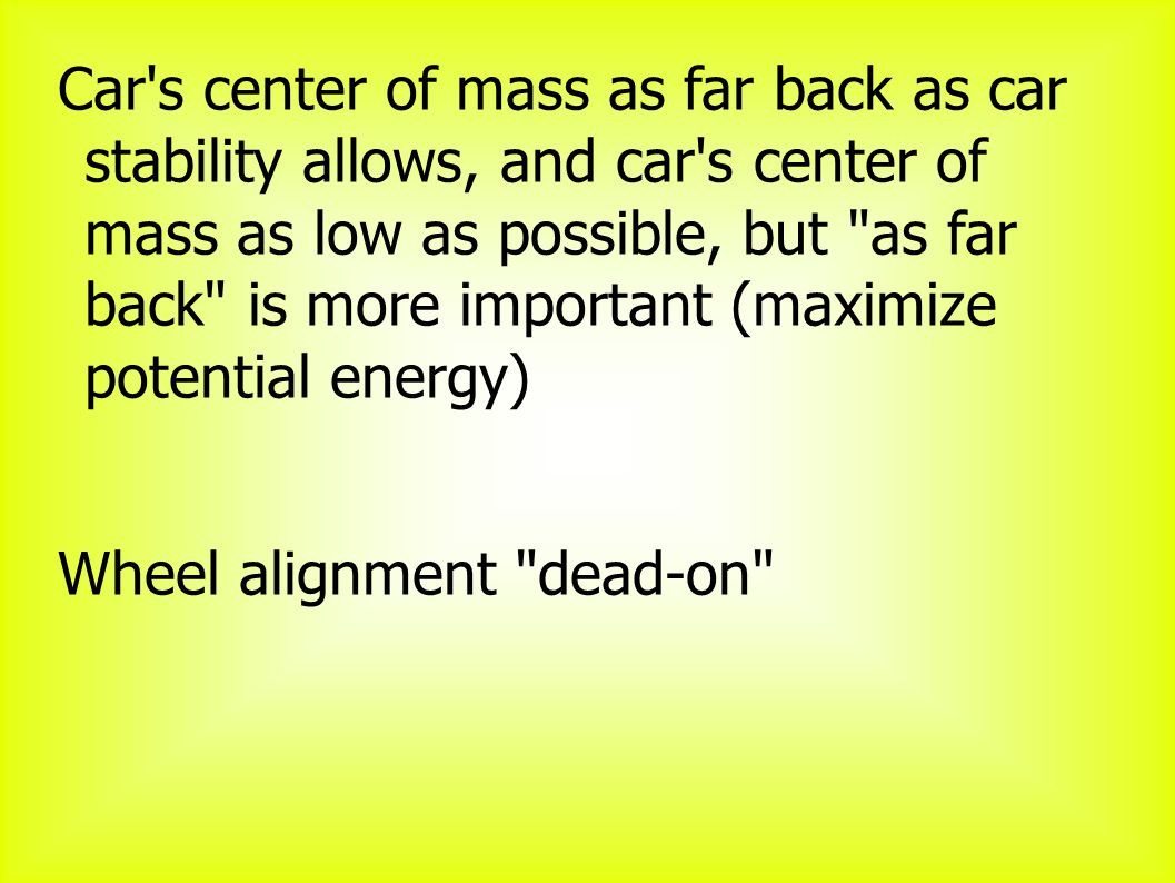 Car s center of mass as far back as car stability allows, and car s center of mass as low as possible, but as far back is more important (maximize potential energy) Wheel alignment dead-on