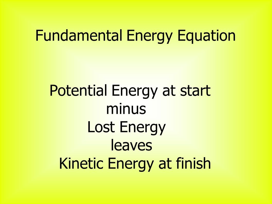 Fundamental Energy Equation Potential Energy at start minus Lost Energy leaves Kinetic Energy at finish