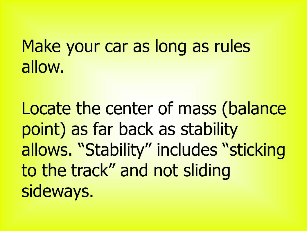 Make your car as long as rules allow.