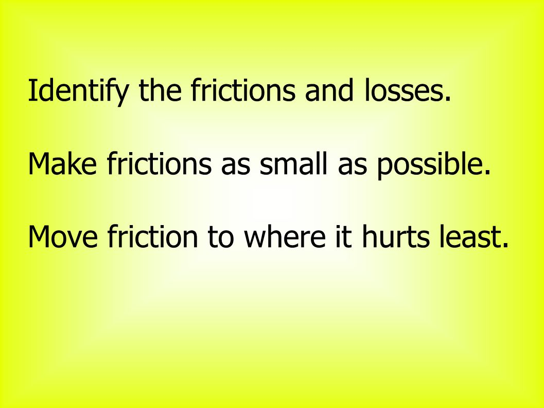 Identify the frictions and losses. Make frictions as small as possible.