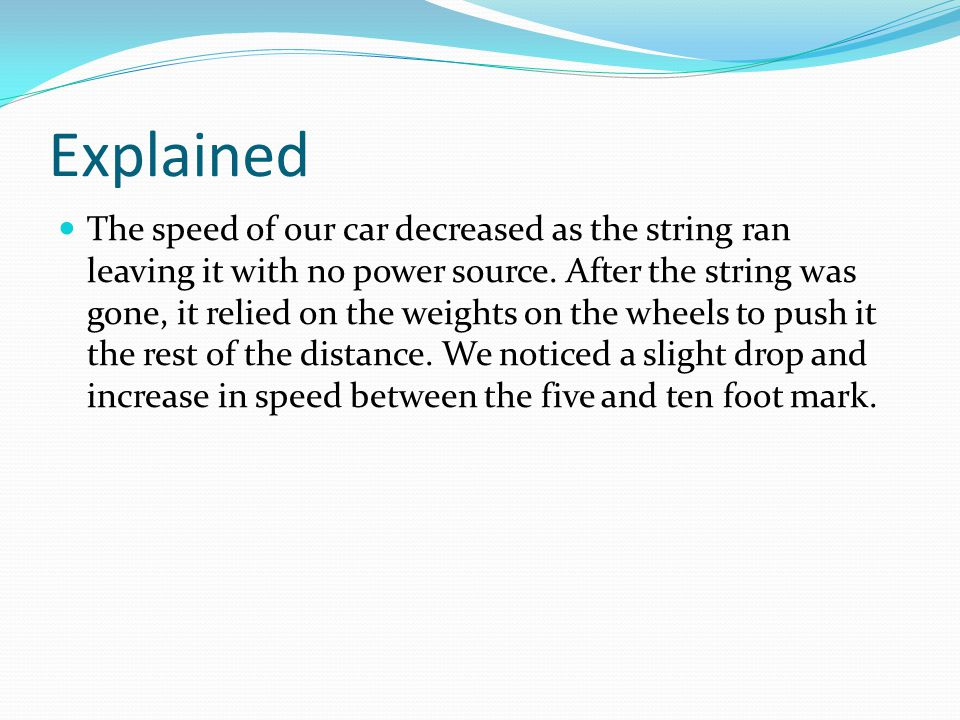 Explained The speed of our car decreased as the string ran leaving it with no power source.