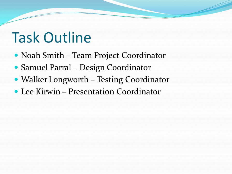 Task Outline Noah Smith – Team Project Coordinator Samuel Parral – Design Coordinator Walker Longworth – Testing Coordinator Lee Kirwin – Presentation Coordinator