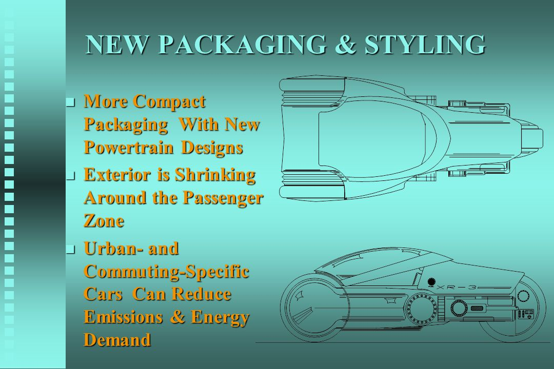 NEW PACKAGING & STYLING n More Compact Packaging With New Powertrain Designs n Exterior is Shrinking Around the Passenger Zone n Urban- and Commuting-
