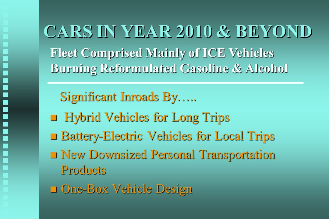 CARS IN YEAR 2010 & BEYOND n Hybrid Vehicles for Long Trips n Battery-Electric Vehicles for Local Trips n New Downsized Personal Transportation Products n One-Box Vehicle Design Fleet Comprised Mainly of ICE Vehicles Burning Reformulated Gasoline & Alcohol Significant Inroads By…..