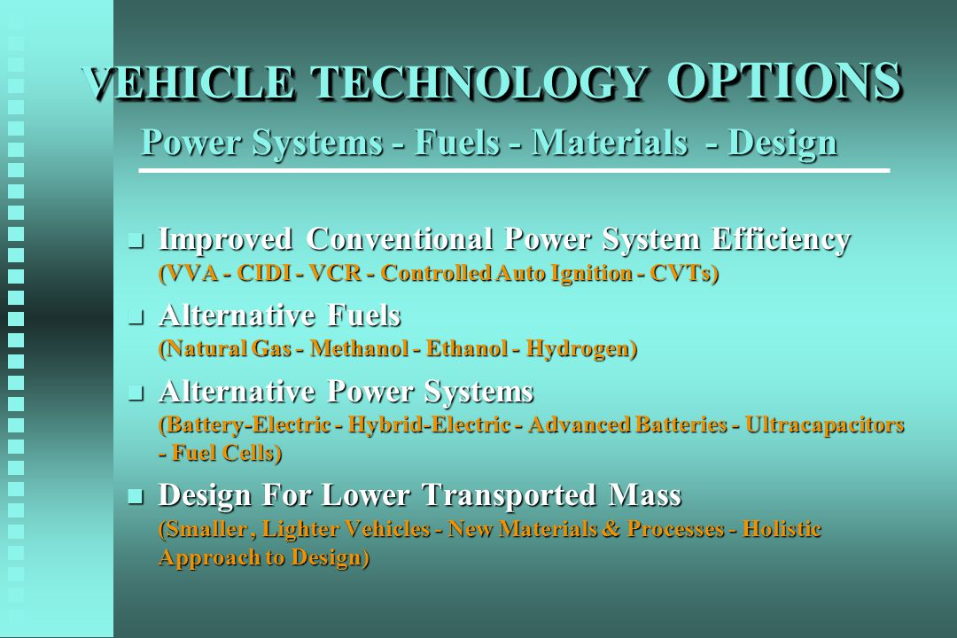 VEHICLE TECHNOLOGY OPTIONS n Improved Conventional Power System Efficiency (VVA - CIDI - VCR - Controlled Auto Ignition - CVTs) n Alternative Fuels (Natural Gas - Methanol - Ethanol - Hydrogen) n Alternative Power Systems (Battery-Electric - Hybrid-Electric - Advanced Batteries - Ultracapacitors - Fuel Cells) n Design For Lower Transported Mass (Smaller, Lighter Vehicles - New Materials & Processes - Holistic Approach to Design) Power Systems - Fuels - Materials - Design
