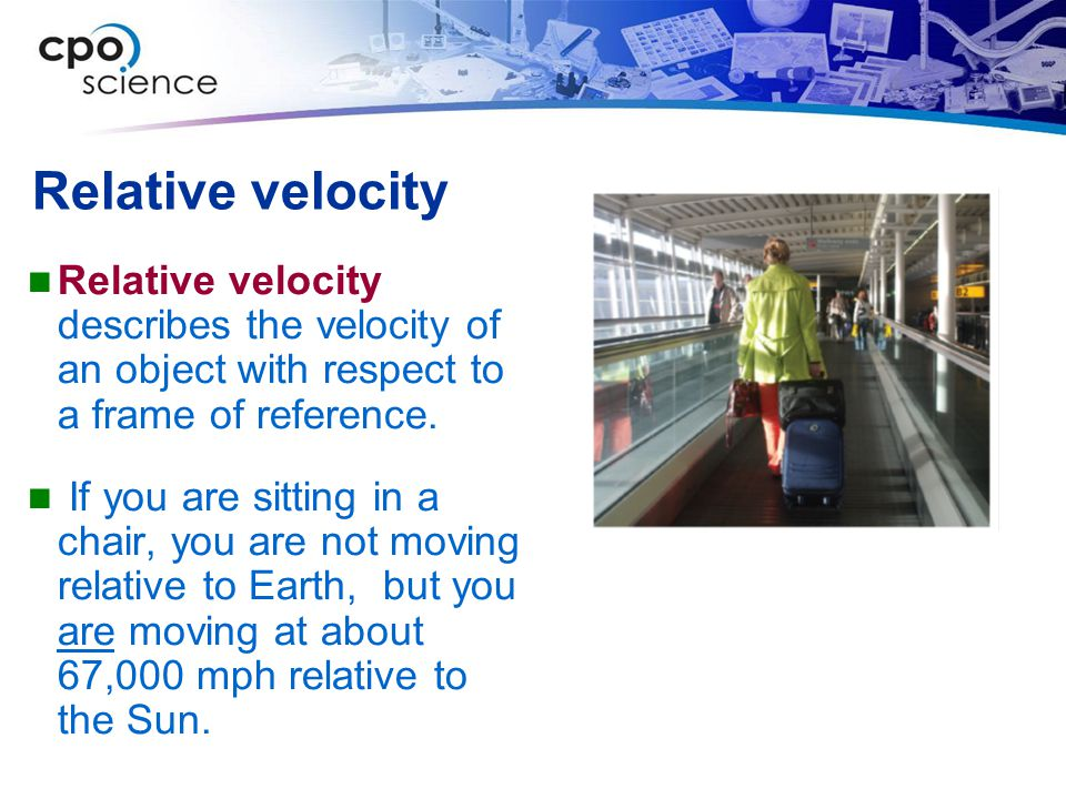 Relative velocity Relative velocity describes the velocity of an object with respect to a frame of reference. If you are sitting in a chair, you are n