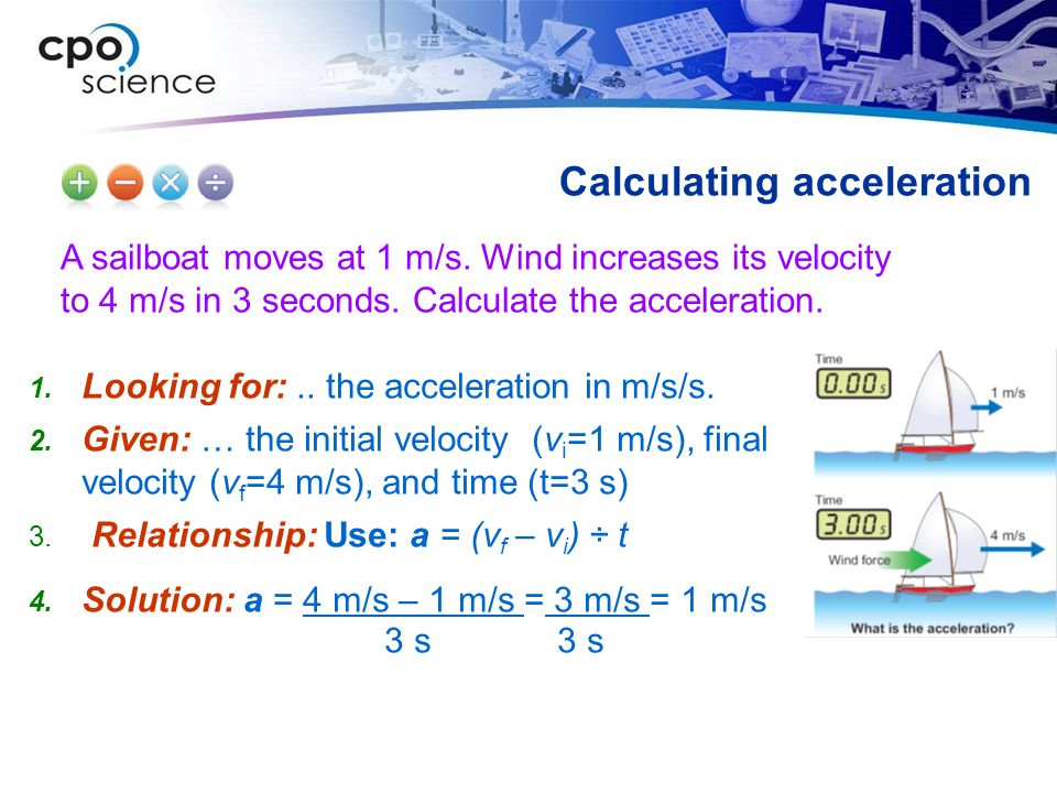 A sailboat moves at 1 m/s. Wind increases its velocity to 4 m/s in 3 seconds. Calculate the acceleration. Calculating acceleration Looking for:.. the
