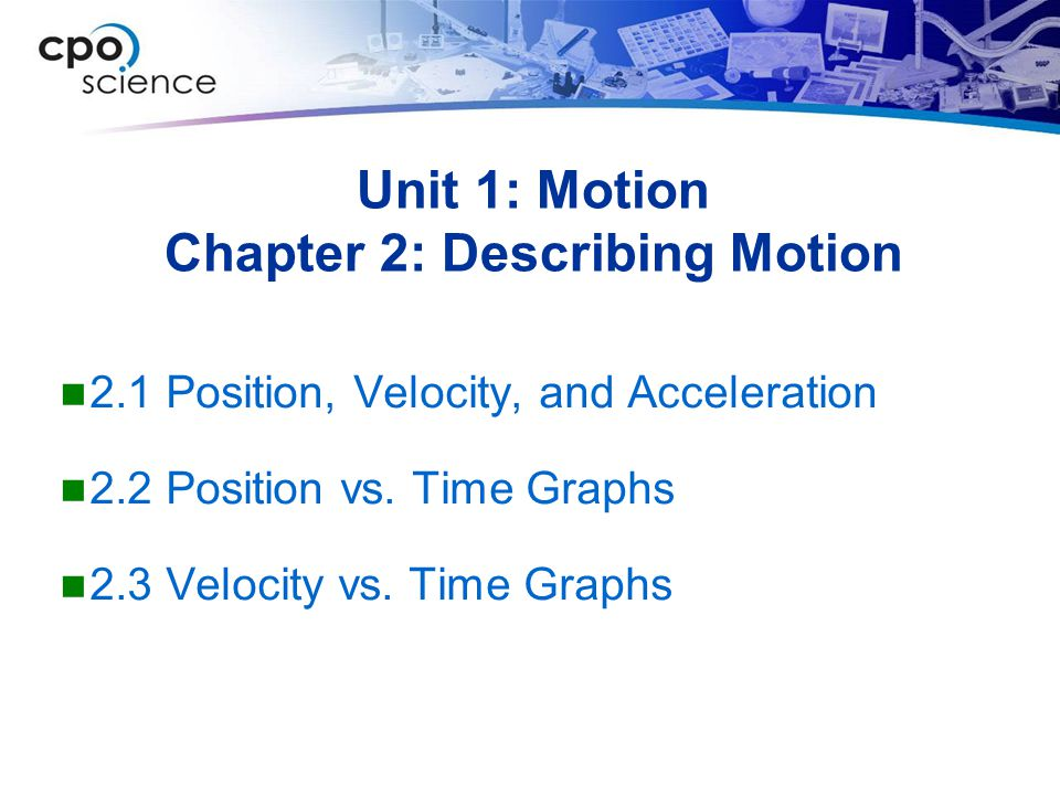 Unit 1: Motion Chapter 2: Describing Motion 2.1 Position, Velocity, and Acceleration 2.2 Position vs. Time Graphs 2.3 Velocity vs. Time Graphs