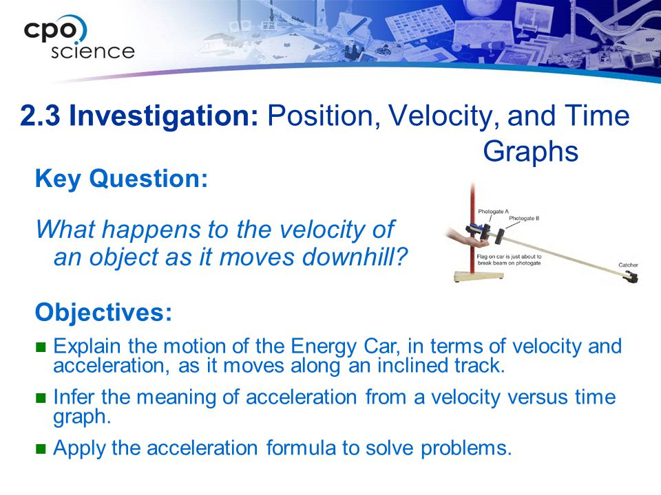 2.3 Investigation: Position, Velocity, and Time Graphs Key Question: What happens to the velocity of an object as it moves downhill? Objectives: Expla