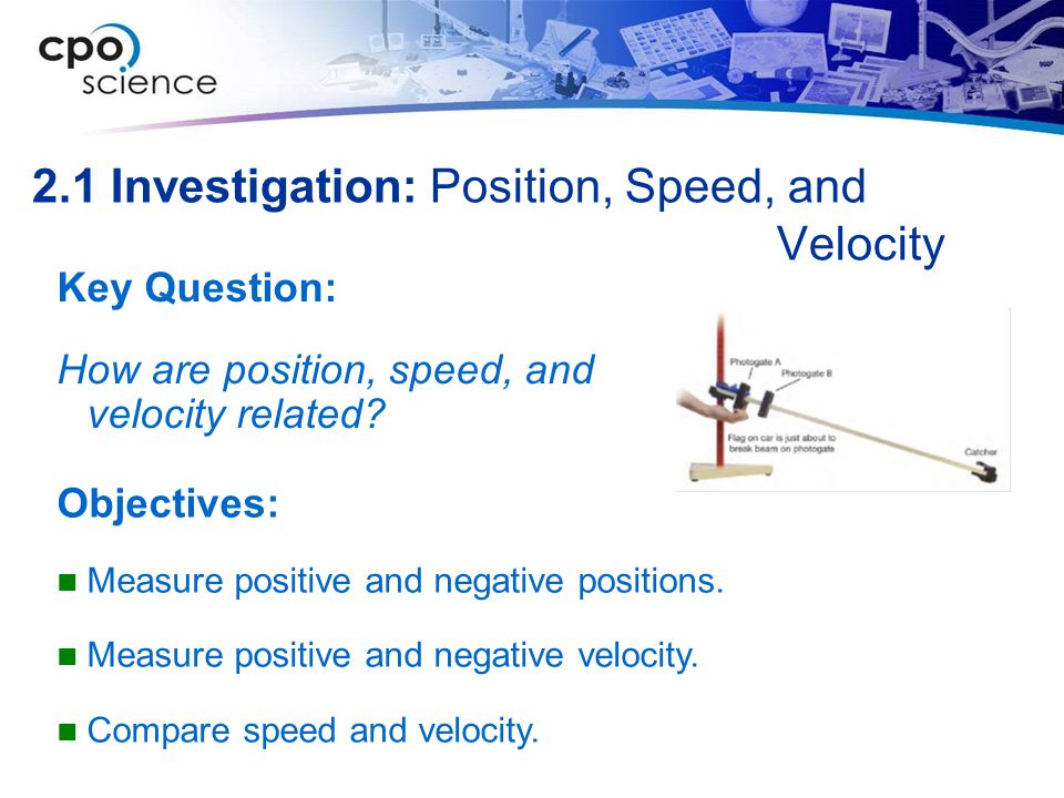 2.1 Investigation: Position, Speed, and Velocity Key Question: How are position, speed, and velocity related? Objectives: Measure positive and negativ