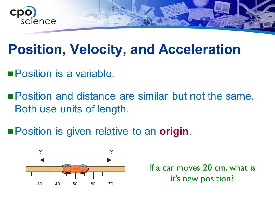 Position, Velocity, and Acceleration Position is a variable. Position and distance are similar but not the same. Both use units of length. Position is