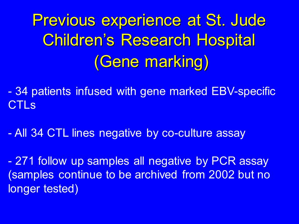 - 34 patients infused with gene marked EBV-specific CTLs - All 34 CTL lines negative by co-culture assay - 271 follow up samples all negative by PCR a