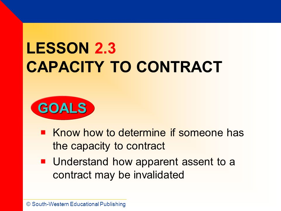 © South-Western Educational Publishing GOALS LESSON 2.3 CAPACITY TO CONTRACT Know how to determine if someone has the capacity to contract Understand