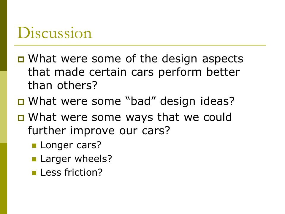 Discussion What were some of the design aspects that made certain cars perform better than others.